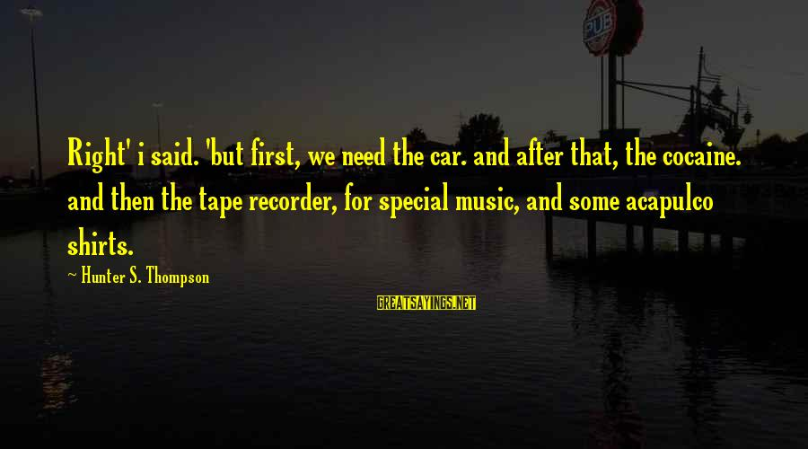 Tape Recorder Sayings By Hunter S. Thompson: Right' i said. 'but first, we need the car. and after that, the cocaine. and