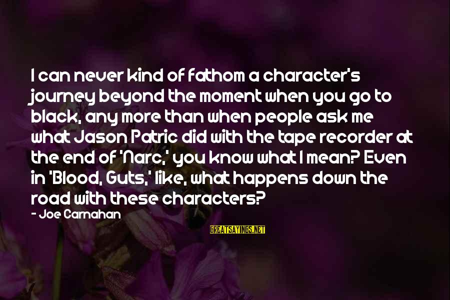 Tape Recorder Sayings By Joe Carnahan: I can never kind of fathom a character's journey beyond the moment when you go