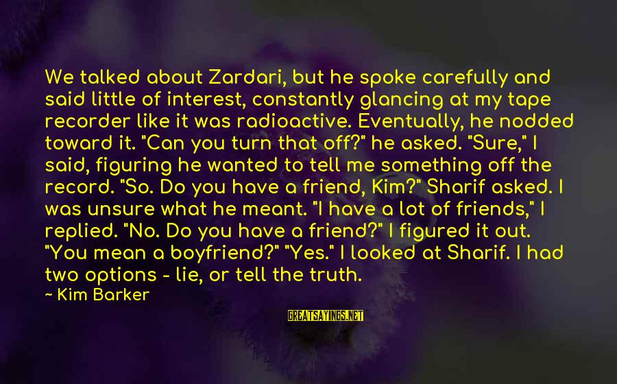Tape Recorder Sayings By Kim Barker: We talked about Zardari, but he spoke carefully and said little of interest, constantly glancing