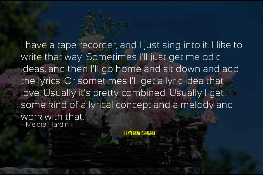 Tape Recorder Sayings By Melora Hardin: I have a tape recorder, and I just sing into it. I like to write
