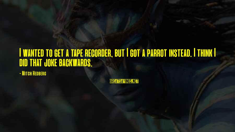 Tape Recorder Sayings By Mitch Hedberg: I wanted to get a tape recorder, but I got a parrot instead. I think