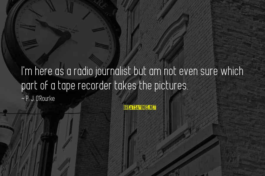 Tape Recorder Sayings By P. J. O'Rourke: I'm here as a radio journalist but am not even sure which part of a