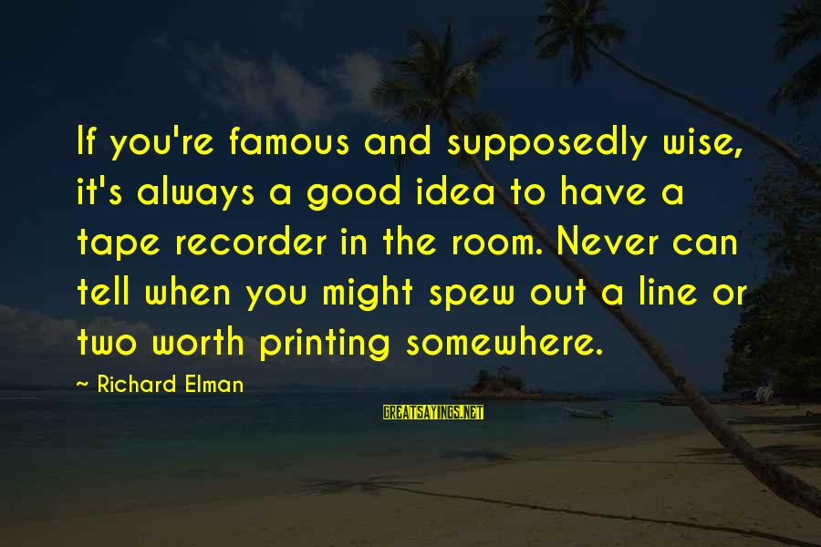 Tape Recorder Sayings By Richard Elman: If you're famous and supposedly wise, it's always a good idea to have a tape