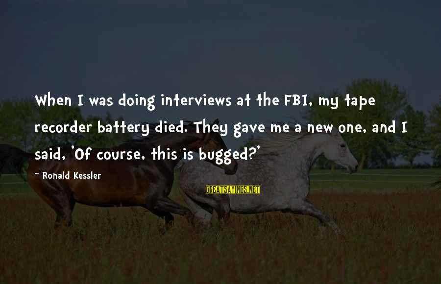 Tape Recorder Sayings By Ronald Kessler: When I was doing interviews at the FBI, my tape recorder battery died. They gave