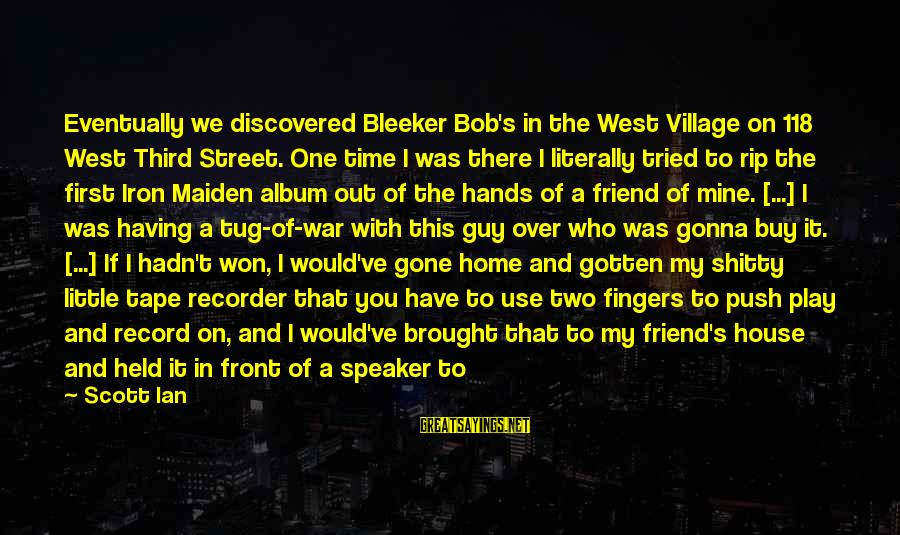 Tape Recorder Sayings By Scott Ian: Eventually we discovered Bleeker Bob's in the West Village on 118 West Third Street. One