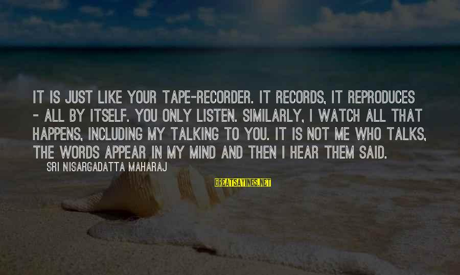 Tape Recorder Sayings By Sri Nisargadatta Maharaj: It is just like your tape-recorder. It records, it reproduces - all by itself. You