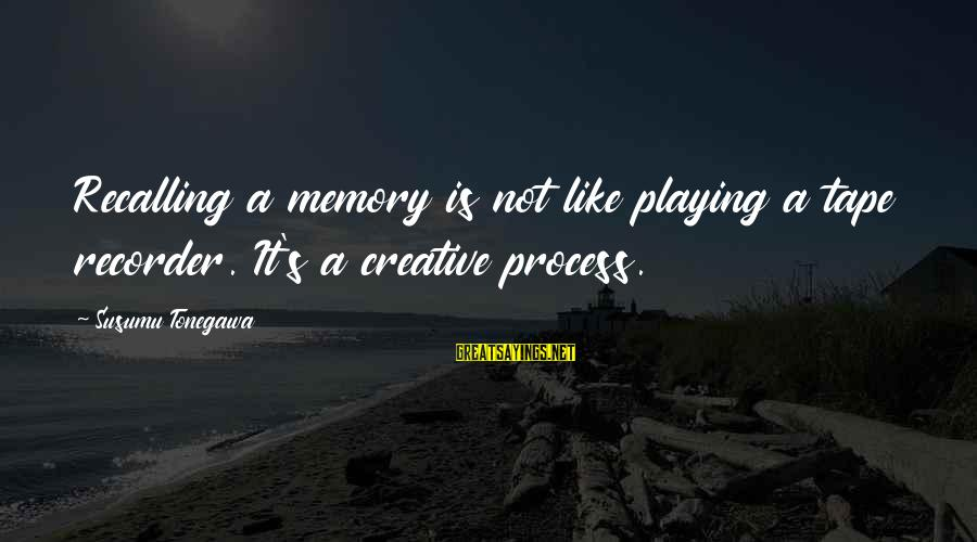 Tape Recorder Sayings By Susumu Tonegawa: Recalling a memory is not like playing a tape recorder. It's a creative process.