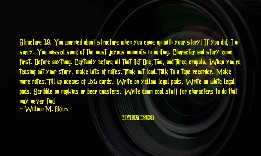Tape Recorder Sayings By William M. Akers: Structure 19. You worried about structure when you came up with your story! If you