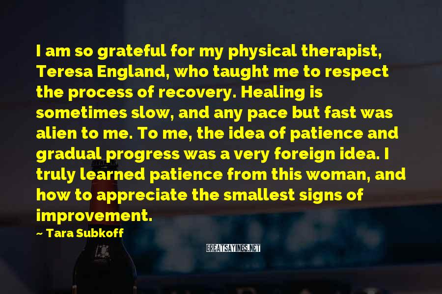 Tara Subkoff Sayings: I am so grateful for my physical therapist, Teresa England, who taught me to respect
