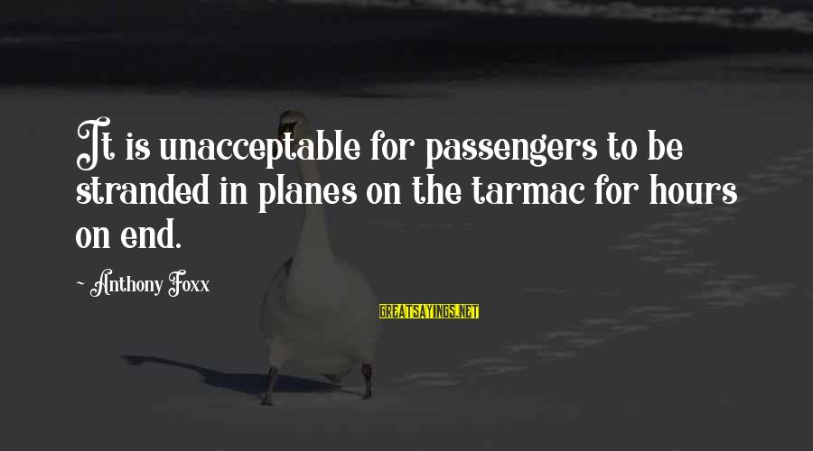 Tarmac Sayings By Anthony Foxx: It is unacceptable for passengers to be stranded in planes on the tarmac for hours