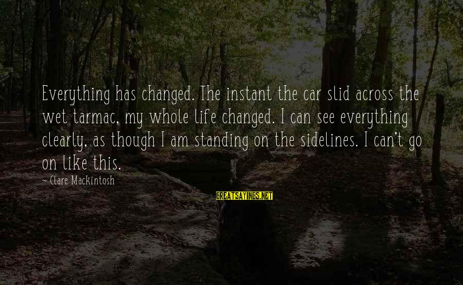 Tarmac Sayings By Clare Mackintosh: Everything has changed. The instant the car slid across the wet tarmac, my whole life