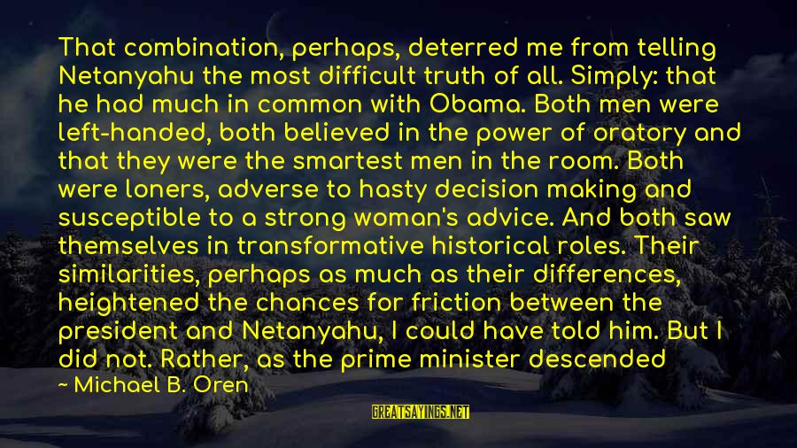Tarmac Sayings By Michael B. Oren: That combination, perhaps, deterred me from telling Netanyahu the most difficult truth of all. Simply:
