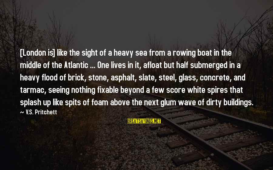 Tarmac Sayings By V.S. Pritchett: [London is] like the sight of a heavy sea from a rowing boat in the