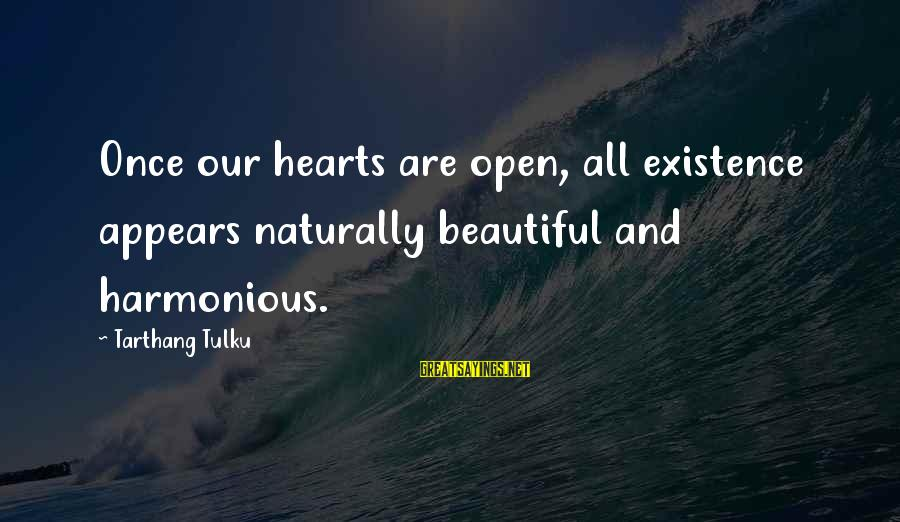 Tarthang Tulku Sayings By Tarthang Tulku: Once our hearts are open, all existence appears naturally beautiful and harmonious.