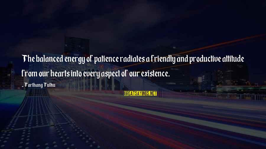 Tarthang Tulku Sayings By Tarthang Tulku: The balanced energy of patience radiates a friendly and productive attitude from our hearts into