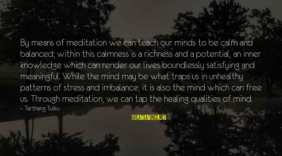 Tarthang Tulku Sayings By Tarthang Tulku: By means of meditation we can teach our minds to be calm and balanced; within