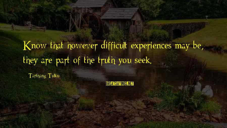 Tarthang Tulku Sayings By Tarthang Tulku: Know that however difficult experiences may be, they are part of the truth you seek.