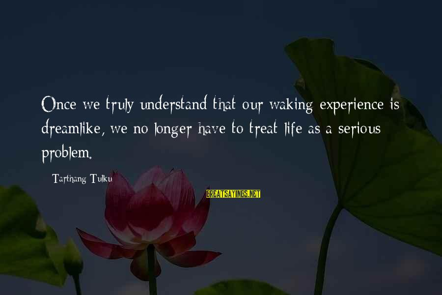 Tarthang Tulku Sayings By Tarthang Tulku: Once we truly understand that our waking experience is dreamlike, we no longer have to