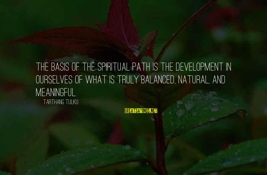 Tarthang Tulku Sayings By Tarthang Tulku: The basis of the spiritual path is the development in ourselves of what is truly