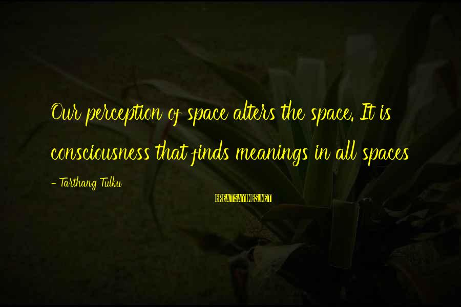 Tarthang Tulku Sayings By Tarthang Tulku: Our perception of space alters the space. It is consciousness that finds meanings in all