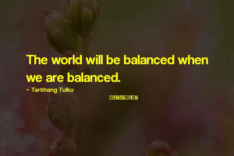 Tarthang Tulku Sayings By Tarthang Tulku: The world will be balanced when we are balanced.