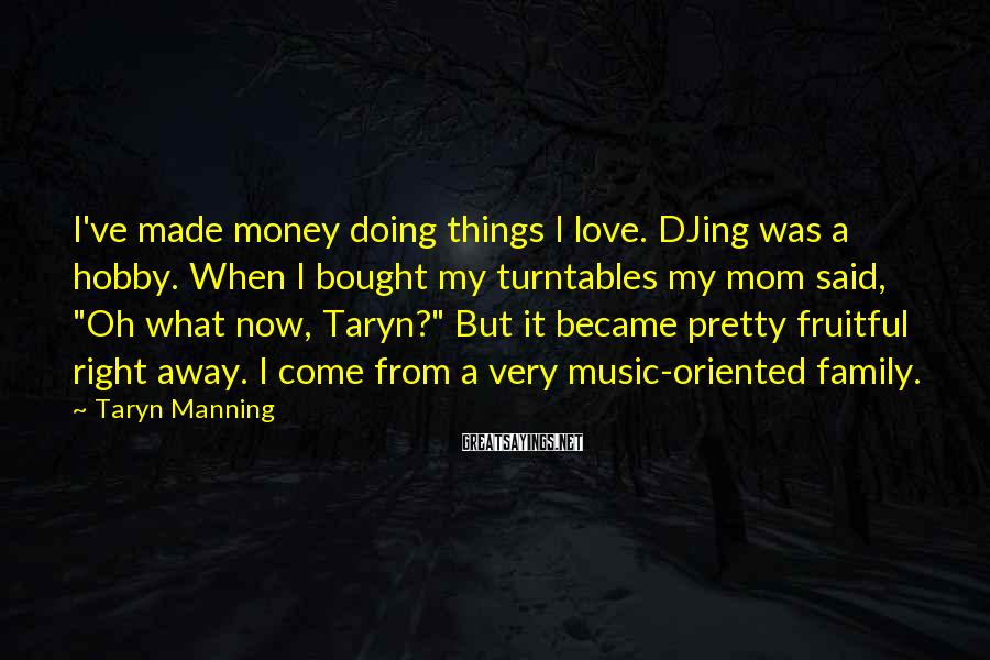Taryn Manning Sayings: I've made money doing things I love. DJing was a hobby. When I bought my