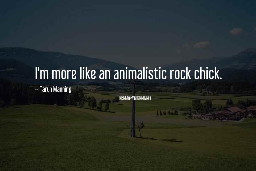 Taryn Manning Sayings: I'm more like an animalistic rock chick.