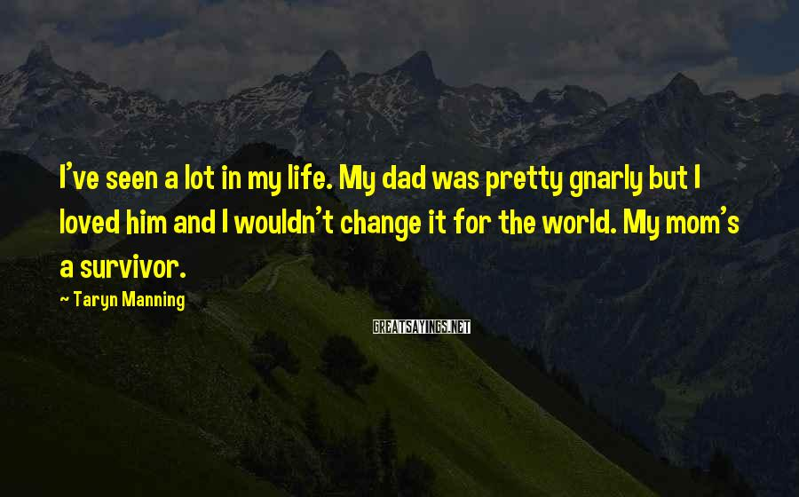 Taryn Manning Sayings: I've seen a lot in my life. My dad was pretty gnarly but I loved