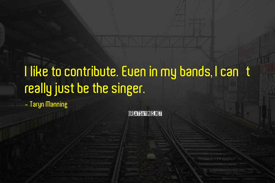 Taryn Manning Sayings: I like to contribute. Even in my bands, I can't really just be the singer.
