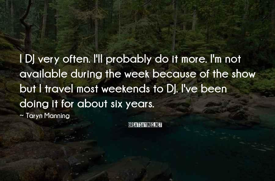 Taryn Manning Sayings: I DJ very often. I'll probably do it more. I'm not available during the week