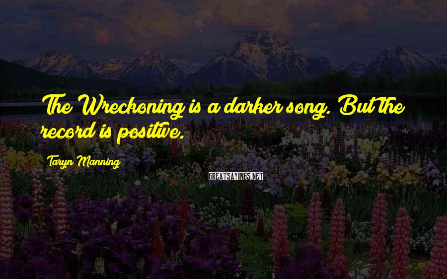 Taryn Manning Sayings: The Wreckoning is a darker song. But the record is positive.
