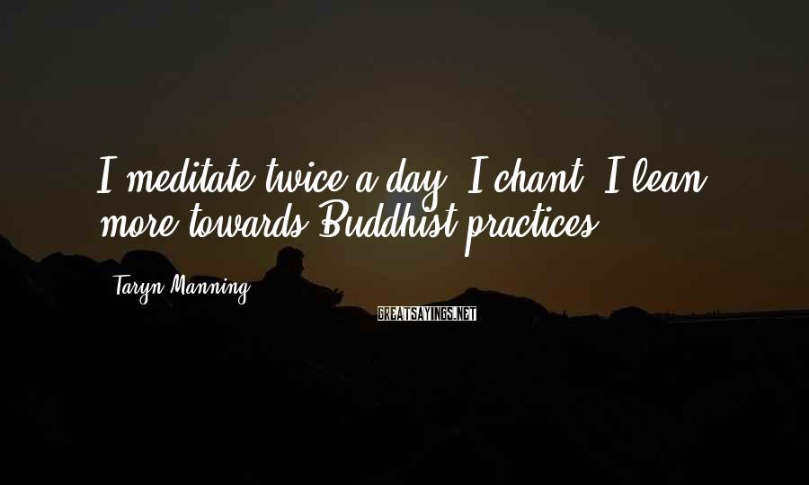 Taryn Manning Sayings: I meditate twice a day. I chant. I lean more towards Buddhist practices.