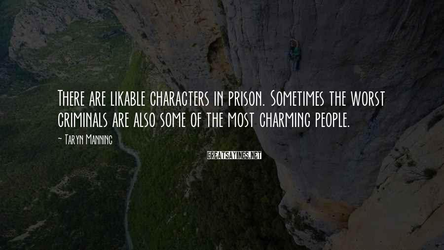 Taryn Manning Sayings: There are likable characters in prison. Sometimes the worst criminals are also some of the