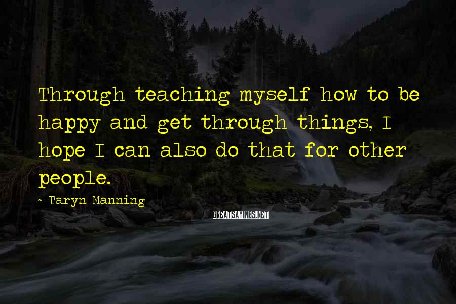 Taryn Manning Sayings: Through teaching myself how to be happy and get through things, I hope I can