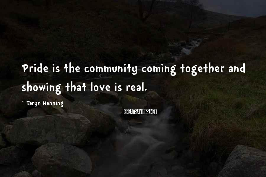 Taryn Manning Sayings: Pride is the community coming together and showing that love is real.