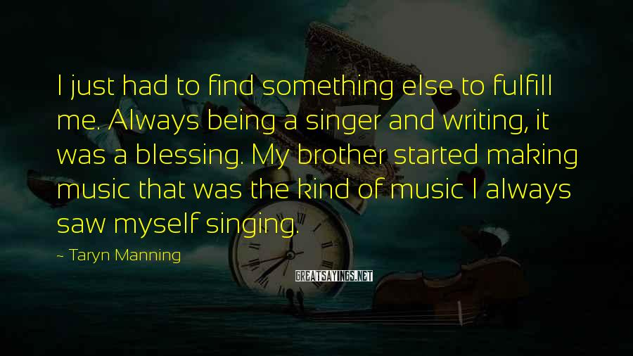 Taryn Manning Sayings: I just had to find something else to fulfill me. Always being a singer and