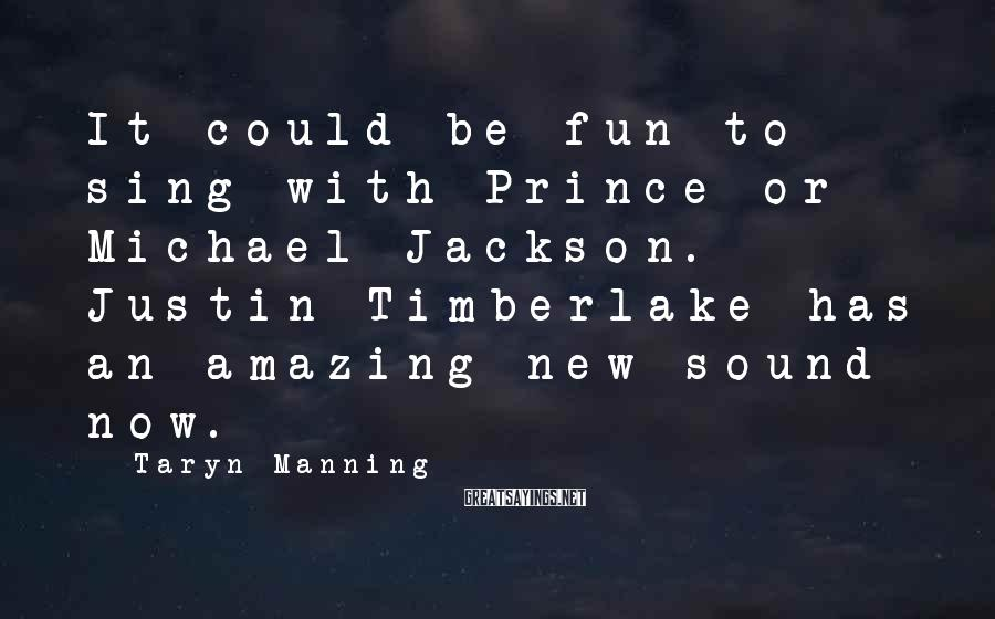 Taryn Manning Sayings: It could be fun to sing with Prince or Michael Jackson. Justin Timberlake has an