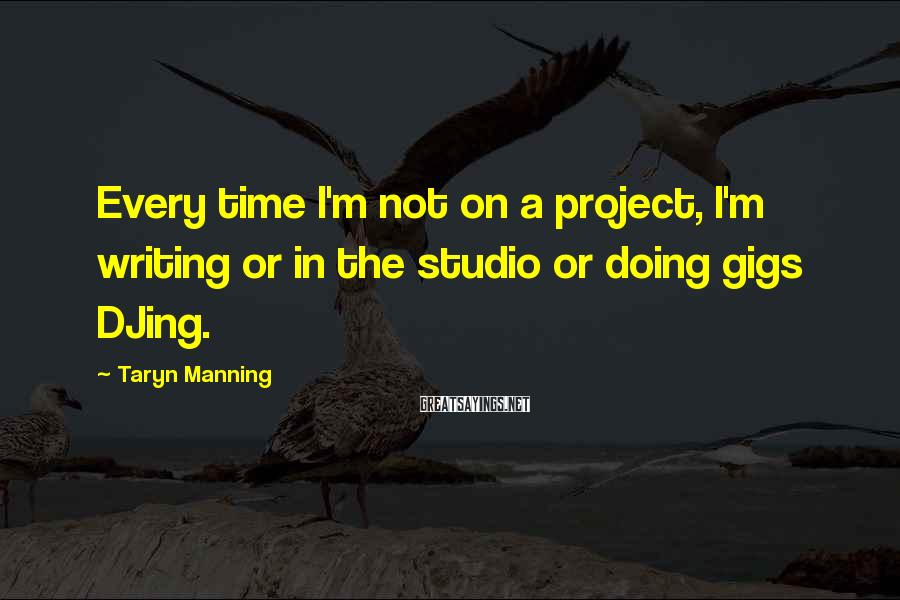 Taryn Manning Sayings: Every time I'm not on a project, I'm writing or in the studio or doing