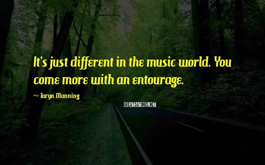 Taryn Manning Sayings: It's just different in the music world. You come more with an entourage.