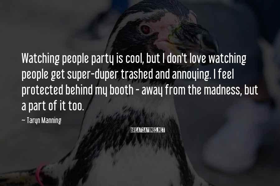 Taryn Manning Sayings: Watching people party is cool, but I don't love watching people get super-duper trashed and