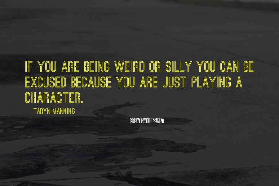 Taryn Manning Sayings: If you are being weird or silly you can be excused because you are just