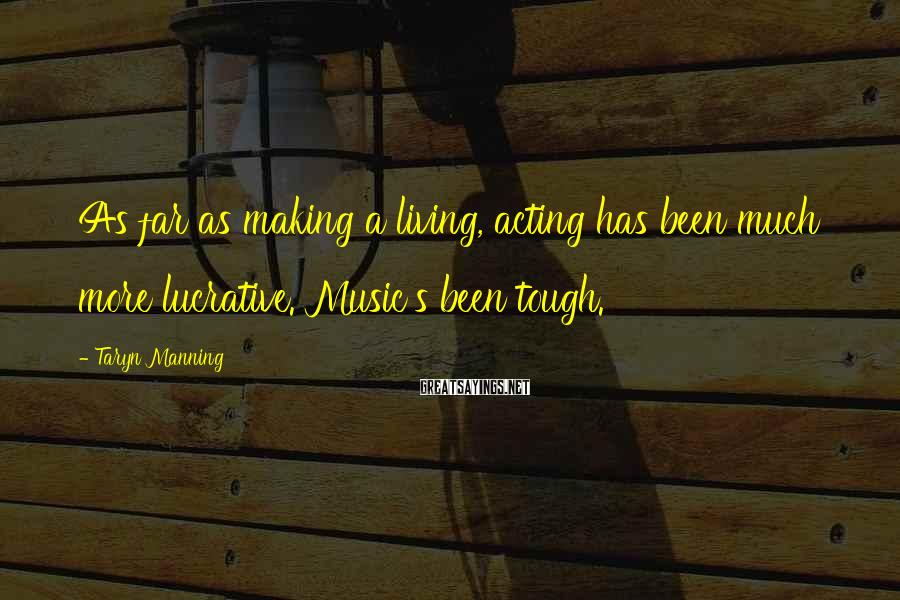 Taryn Manning Sayings: As far as making a living, acting has been much more lucrative. Music's been tough.