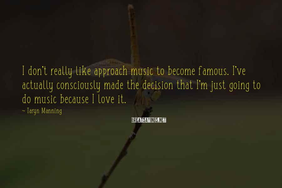Taryn Manning Sayings: I don't really like approach music to become famous. I've actually consciously made the decision