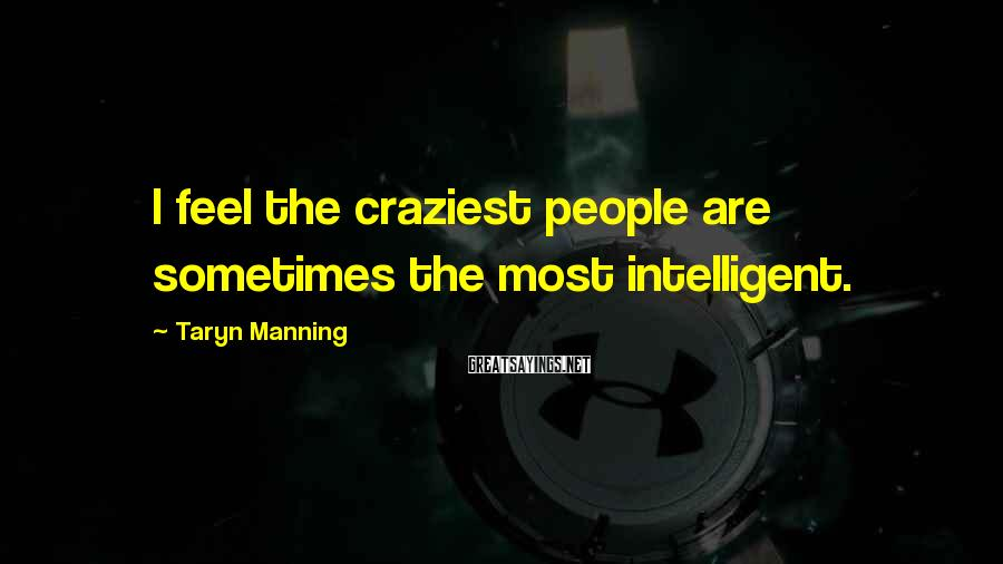 Taryn Manning Sayings: I feel the craziest people are sometimes the most intelligent.