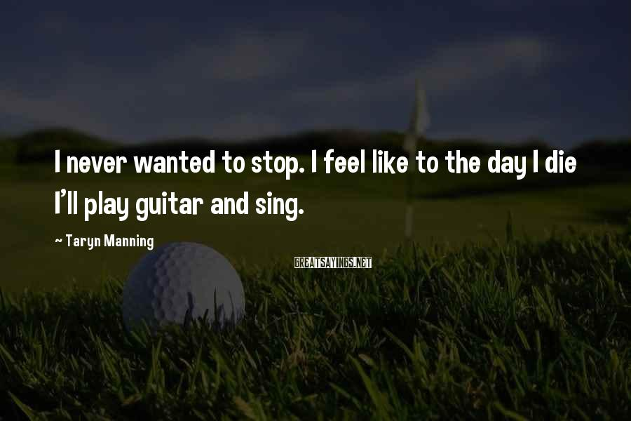 Taryn Manning Sayings: I never wanted to stop. I feel like to the day I die I'll play