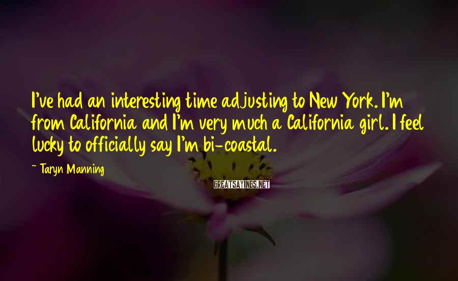 Taryn Manning Sayings: I've had an interesting time adjusting to New York. I'm from California and I'm very