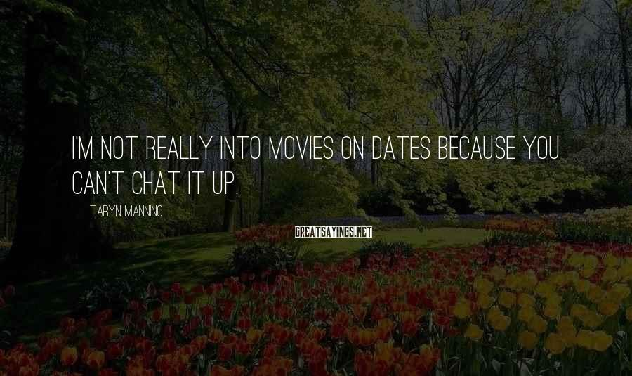 Taryn Manning Sayings: I'm not really into movies on dates because you can't chat it up.