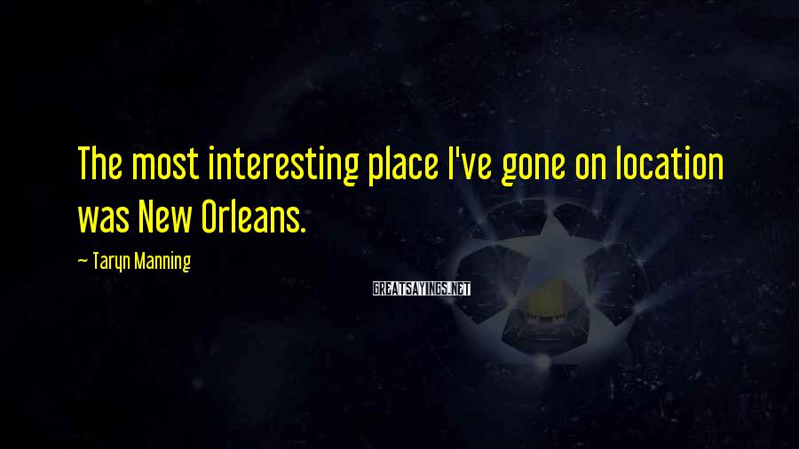 Taryn Manning Sayings: The most interesting place I've gone on location was New Orleans.