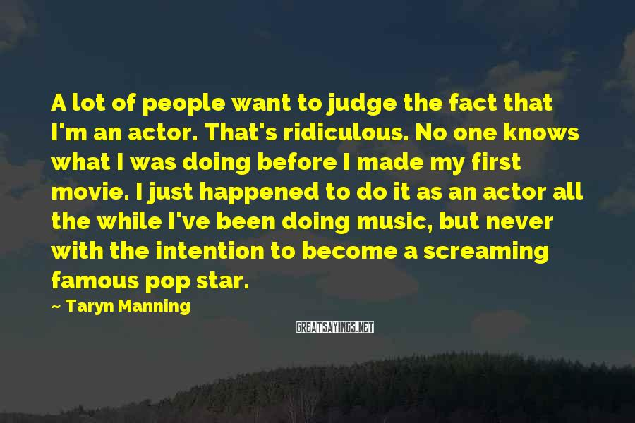 Taryn Manning Sayings: A lot of people want to judge the fact that I'm an actor. That's ridiculous.