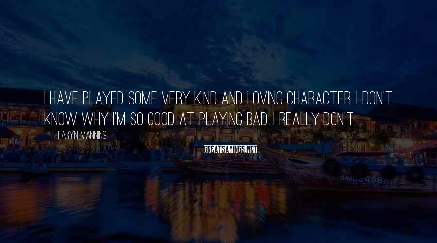 Taryn Manning Sayings: I have played some very kind and loving character. I don't know why I'm so